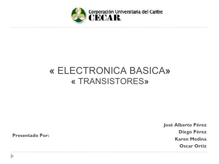 «  ELECTRONICA BASICA » «  TRANSISTORES » Presentado Por: José Alberto Pérez Diego Pérez Karen Medina Oscar Ortiz