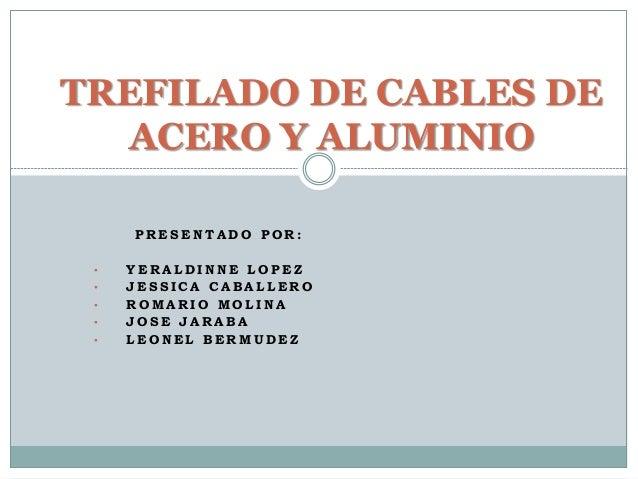 TREFILADO DE CABLES DE  ACERO Y ALUMINIO  PRESENTADO POR:  • YERALDINNE LOPEZ  • JES S ICA CABAL LERO  • ROMARIO MOL INA  ...