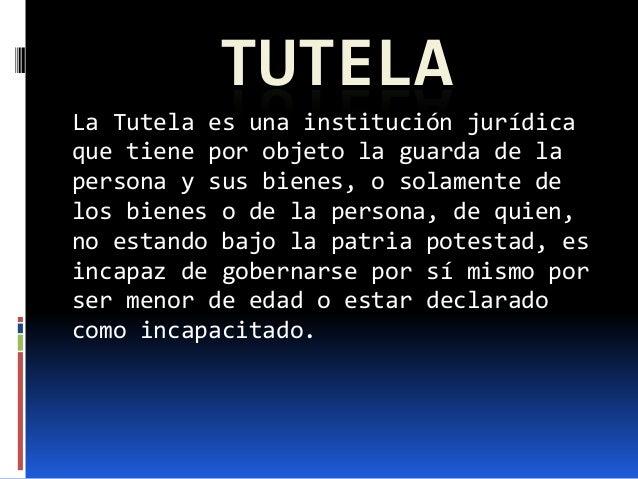 TUTELALa Tutela es una institución jurídicaque tiene por objeto la guarda de lapersona y sus bienes, o solamente delos bie...