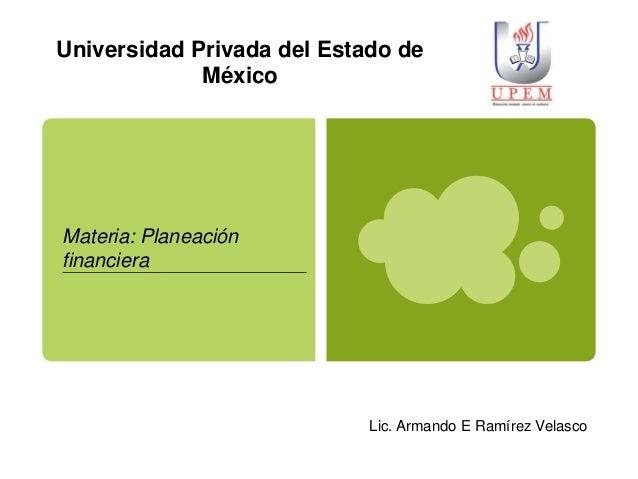 Universidad Privada del Estado de México  Materia: Planeación financiera  Lic. Armando E Ramírez Velasco