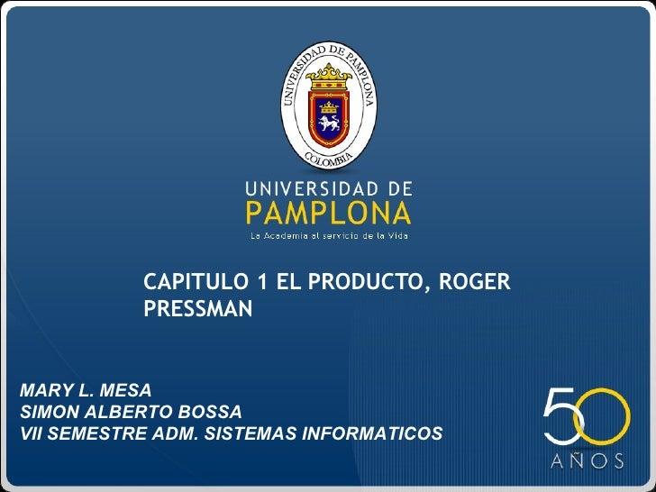 CAPITULO 1 EL PRODUCTO, ROGER           PRESSMANMARY L. MESASIMON ALBERTO BOSSAVII SEMESTRE ADM. SISTEMAS INFORMATICOS