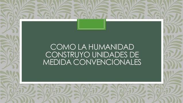 COMO LA HUMANIDAD CONSTRUYO UNIDADES DE MEDIDA CONVENCIONALES