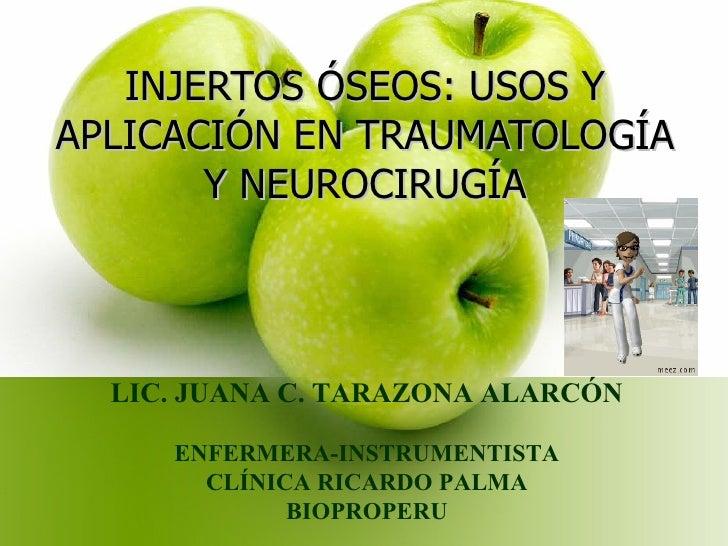 INJERTOS ÓSEOS: USOS Y APLICACIÓN EN TRAUMATOLOGÍA Y NEUROCIRUGÍA LIC. JUANA C. TARAZONA ALARCÓN ENFERMERA-INSTRUMENTISTA ...