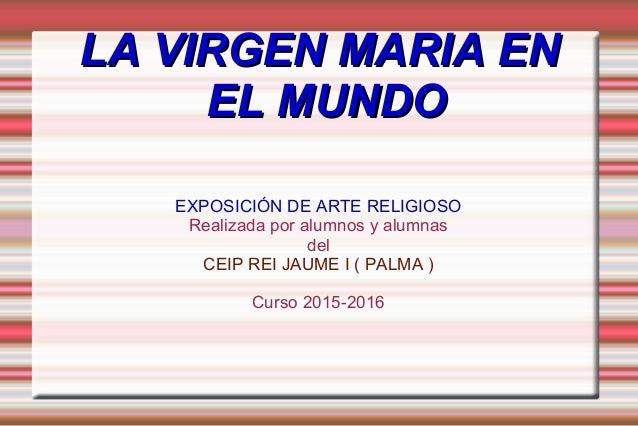 LA VIRGEN MARIA ENLA VIRGEN MARIA EN EL MUNDOEL MUNDO EXPOSICIÓN DE ARTE RELIGIOSO Realizada por alumnos y alumnas del CEI...