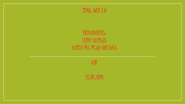 TEMA: WEB 2.0  INTEGRANTES:  LEIDY SALINAS  ALICIA DEL PILAR GUEVARA  GBI  25.05.2014