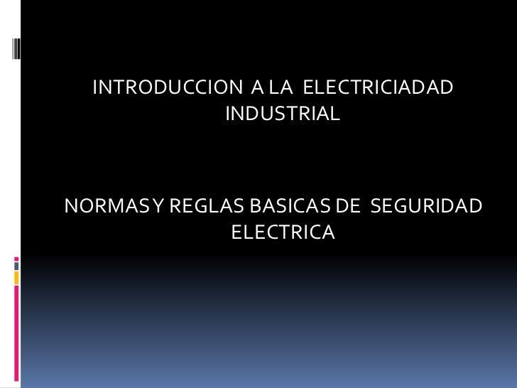 INTRODUCCION  A LA  ELECTRICIADAD INDUSTRIAL<br />NORMAS Y REGLAS BASICAS DE  SEGURIDAD ELECTRICA<br />