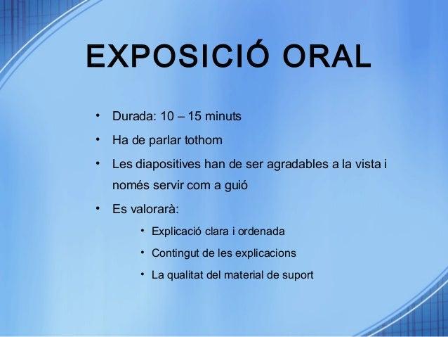 EXPOSICIÓ ORAL • Durada: 10 – 15 minuts • Ha de parlar tothom • Les diapositives han de ser agradables a la vista i només ...