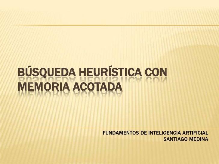 BÚSQUEDA HEURÍSTICA CON MEMORIA ACOTADA<br />FUNDAMENTOS DE INTELIGENCIA ARTIFICIAL<br />SANTIAGO MEDINA<br />