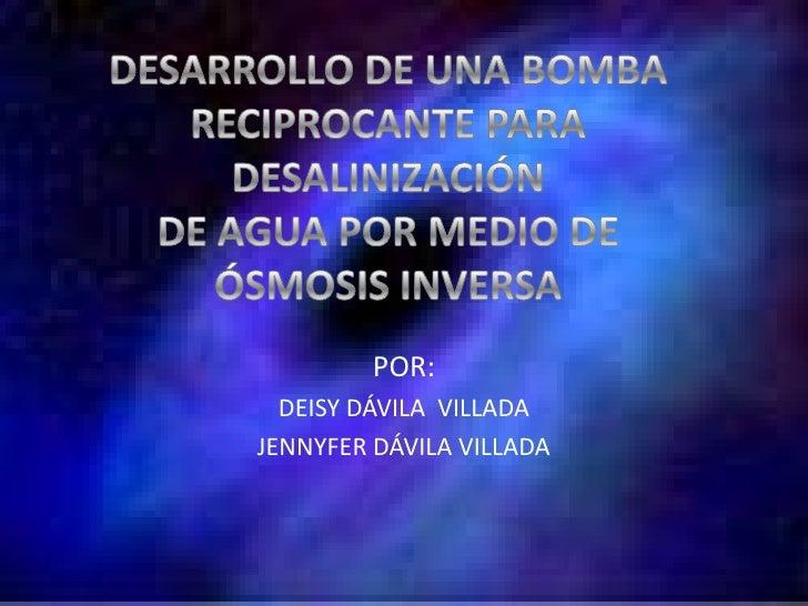 DESARROLLO DE UNA BOMBA <br />RECIPROCANTE PARA DESALINIZACIÓN <br />DE AGUA POR MEDIO DE <br />ÓSMOSIS INVERSA<br />POR:<...