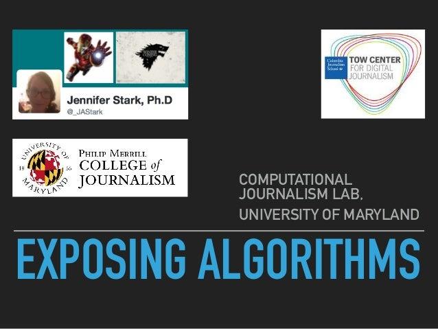 EXPOSING ALGORITHMS COMPUTATIONAL JOURNALISM LAB, UNIVERSITY OF MARYLAND