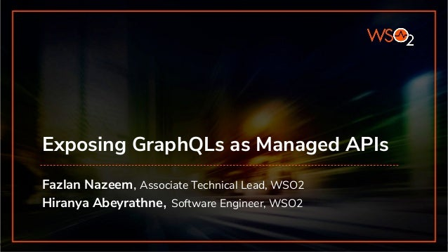 Exposing GraphQLs as Managed APIs Fazlan Nazeem, Associate Technical Lead, WSO2 Hiranya Abeyrathne, Software Engineer, WSO2