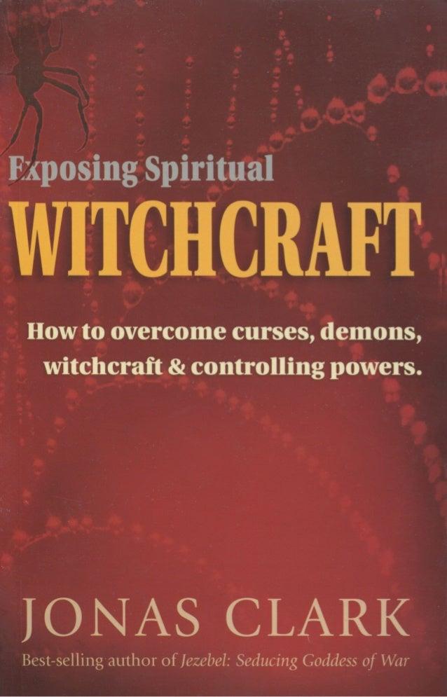 Exposing Spiritual Witchcraft B r e a k i n g C o n t r o l l i n g P o w e r s by JONAS CLARK A S P I R I T O F L I F E C...