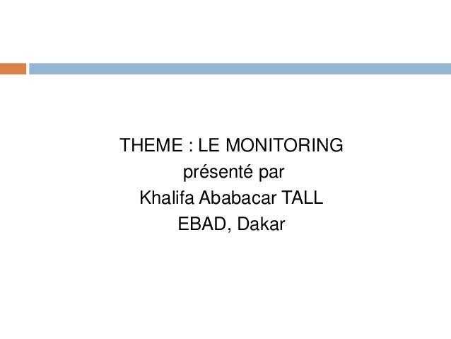 THEME : LE MONITORING présenté par Khalifa Ababacar TALL EBAD, Dakar