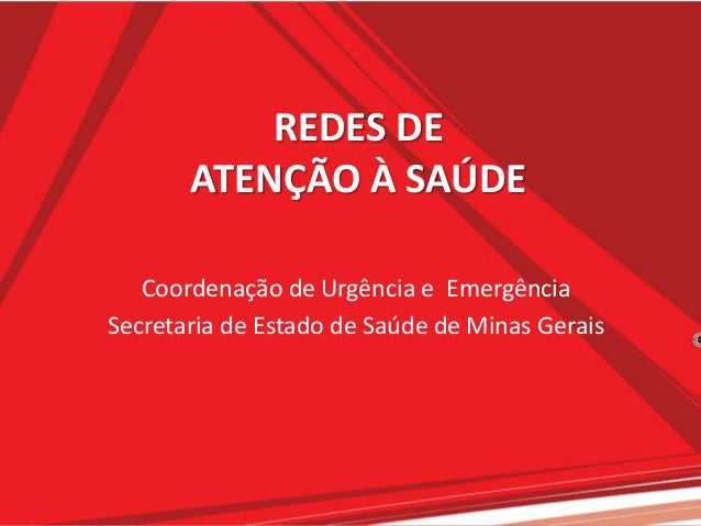 REDES DEATENÇÃO À SAÚDECoordenação de Urgência e EmergênciaSecretaria de Estado de Saúde de Minas Gerais