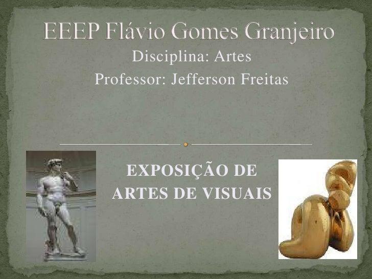 EEEP Flávio Gomes Granjeiro<br />Disciplina: Artes<br />Professor: Jefferson Freitas<br />EXPOSIÇÃO DE <br />ARTES DE VISU...