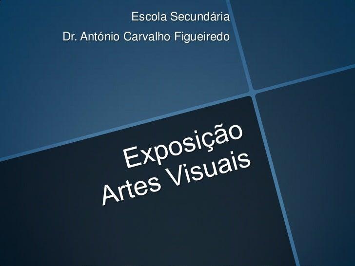 Exposição Artes Visuais<br />Escola Secundária <br />Dr. António Carvalho Figueiredo<br />