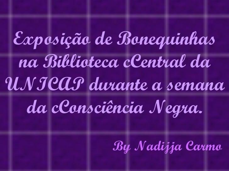 Exposição de Bonequinhas na Biblioteca cCentral da  UNICAP durante a semana da cConsciência Negra. By Nadijja Carmo