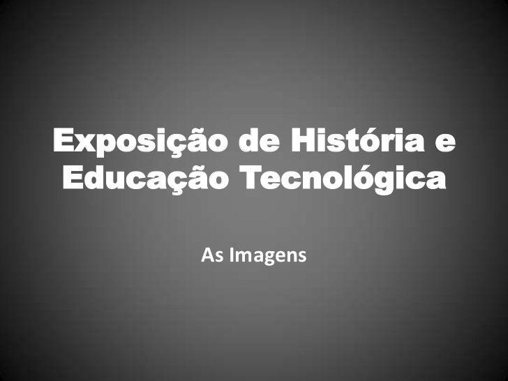 Exposição de História eEducação Tecnológica        As Imagens