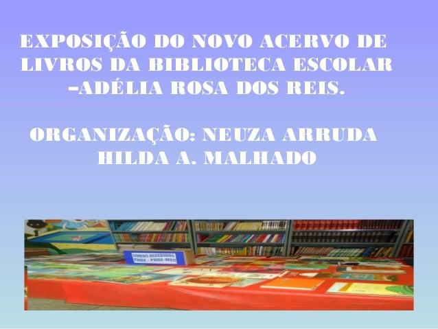 EXPOSIÇÃO DO NOVO ACERVO DELIVROS DA BIBLIOTECA ESCOLAR    –ADÉLIA ROSA DOS REIS.ORGANIZAÇÃO: NEUZA ARRUDA    HILDA A. MAL...