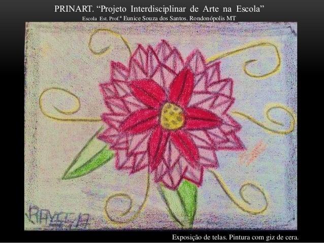 """PRINART. """"Projeto Interdisciplinar de Arte na Escola"""" Escola Est. Prof.ª Eunice Souza dos Santos. Rondonópolis MT Exposiçã..."""
