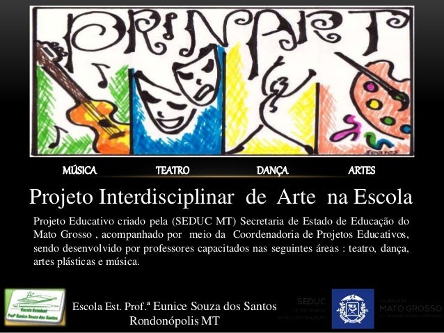 Escola Est. Prof.ª Eunice Souza dos Santos Rondonópolis MT MÚSICA TEATRO DANÇA ARTES Projeto Interdisciplinar de Arte na E...