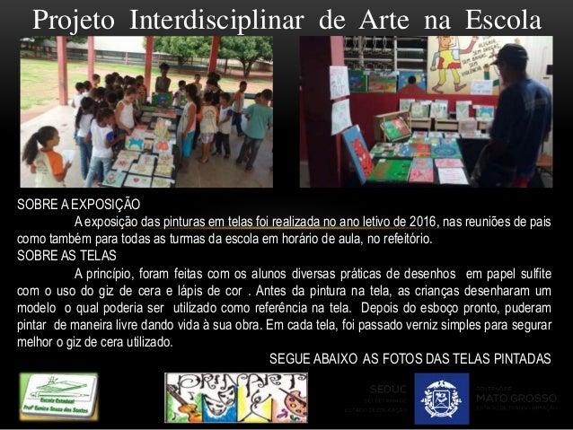 Projeto Interdisciplinar de Arte na Escola SOBRE A EXPOSIÇÃO A exposição das pinturas em telas foi realizada no ano letivo...