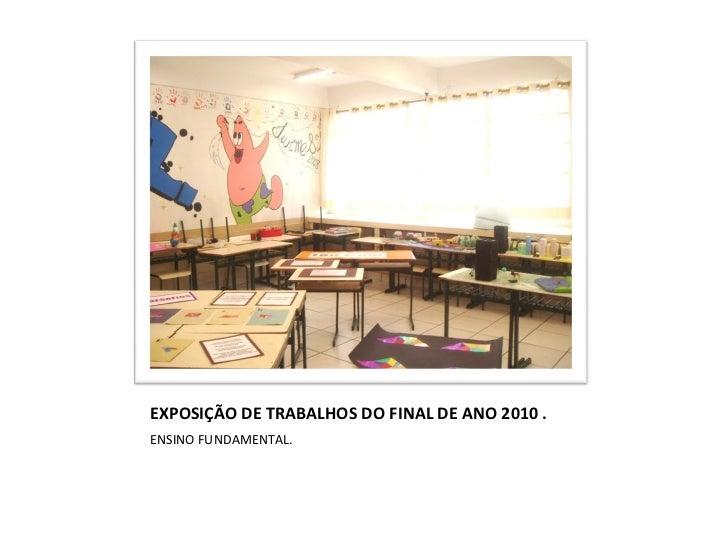 EXPOSIÇÃO DE TRABALHOS DO FINAL DE ANO 2010 . <ul><li>ENSINO FUNDAMENTAL. </li></ul>