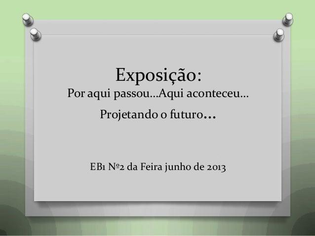 Exposição: Por aqui passou…Aqui aconteceu… Projetando o futuro… EB1 Nº2 da Feira junho de 2013