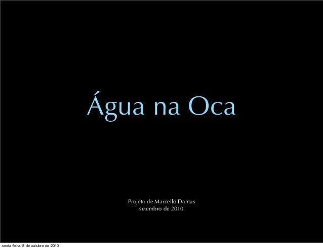 Água na Oca Projeto de Marcello Dantas setembro de 2010 sexta-feira, 8 de outubro de 2010