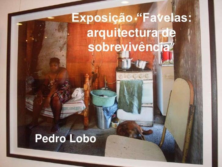 """Exposição """"Favelas: arquitectura de sobrevivência""""<br />Pedro Lobo<br />"""