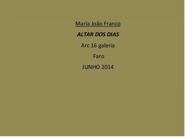 Maria João Franco ALTAR DOS DIAS Arc 16 galeria Faro JUNHO 2014