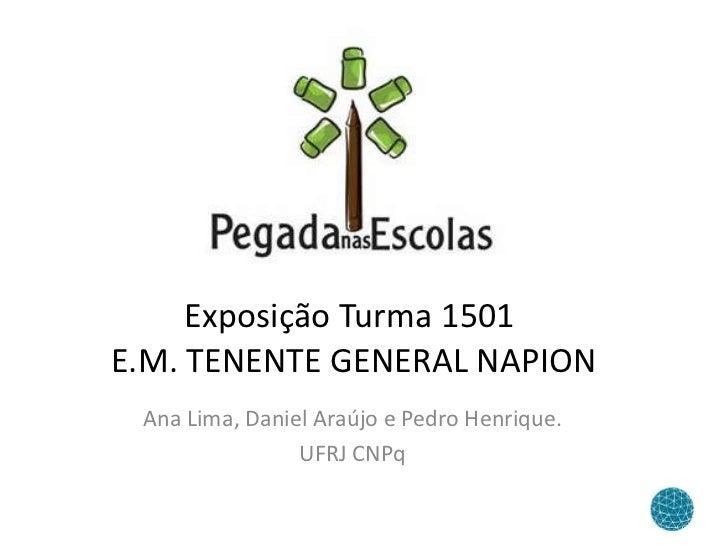 Exposição Turma 1501  E.M. TENENTE GENERAL NAPION Ana Lima, Daniel Araújo e Pedro Henrique. UFRJ CNPq