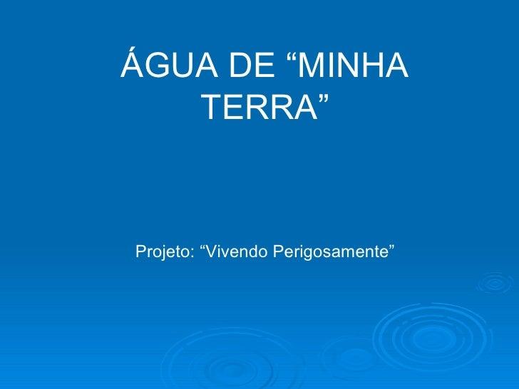 """ÁGUA DE """"MINHA TERRA"""" Projeto: """"Vivendo Perigosamente"""""""