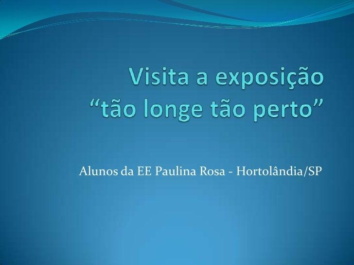 """Visita a exposição """"tão longe tão perto"""" <br />Alunos da EE Paulina Rosa - Hortolândia/SP<br />"""