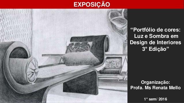 """EXPOSIÇÃO """"Portfólio de cores: Luz e Sombra em Design de Interiores 3° Edição"""" Organização: Profa. Ms Renata Mello 1° sem/..."""