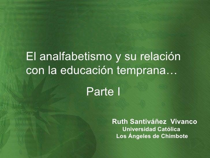 El analfabetismo y su relación con la educación temprana…  Parte I Ruth Santiváñez  Vivanco Universidad Católica  Los Ánge...