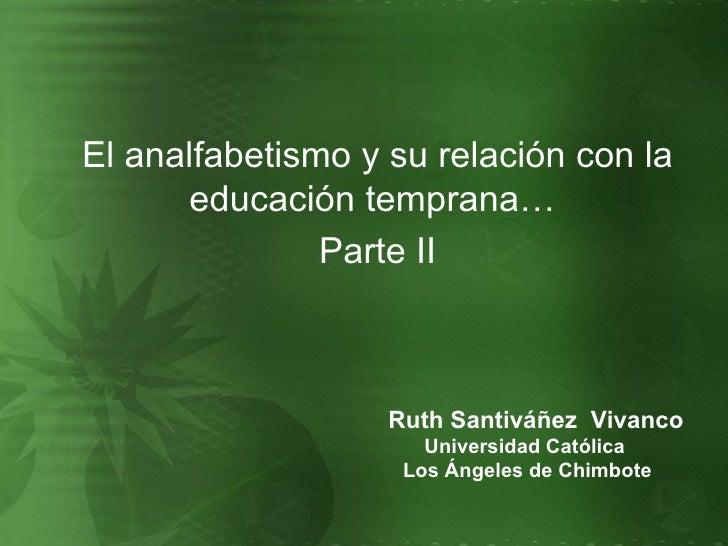 <ul><li>El analfabetismo y su relación con la educación temprana…  </li></ul><ul><li>Parte II </li></ul>Ruth Santiváñez  V...