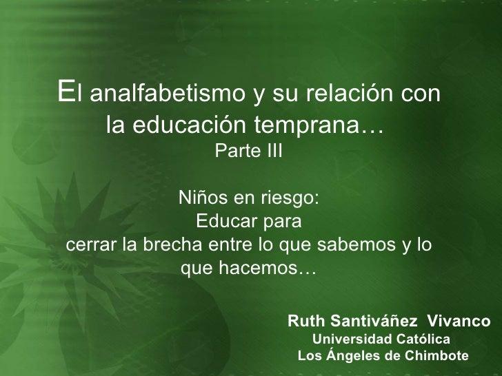 E l analfabetismo y su relación con la educación temprana…  Parte III Niños en  riesgo: Educar para cerrar la brecha entre...