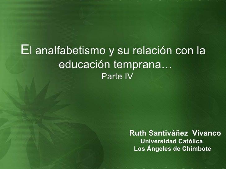 <ul><li>E l analfabetismo y su relación con la educación temprana…  Parte IV </li></ul>Ruth Santiváñez  Vivanco Universida...