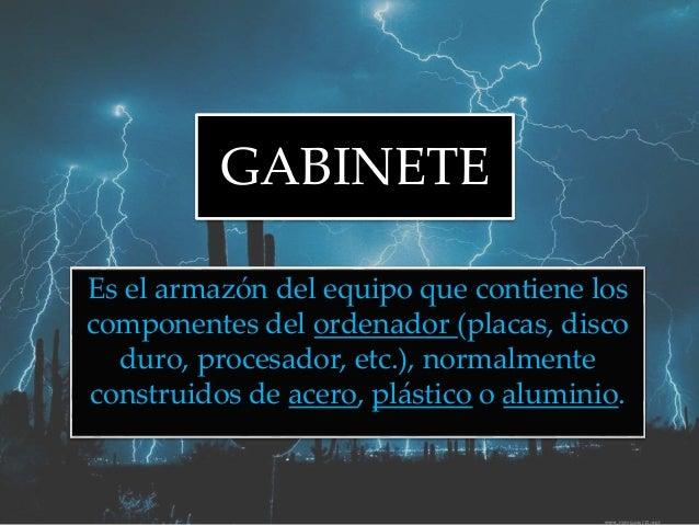 GABINETE Es el armazón del equipo que contiene los componentes del ordenador (placas, disco duro, procesador, etc.), norma...