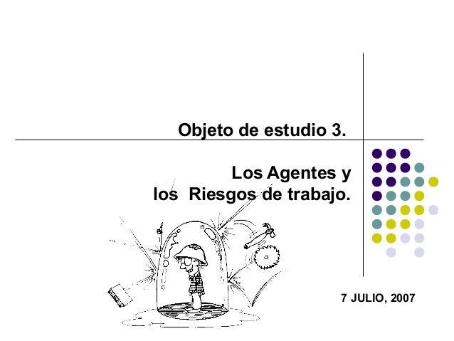 Objeto de estudio 3. Los Agentes y los Riesgos de trabajo. 7 JULIO, 2007