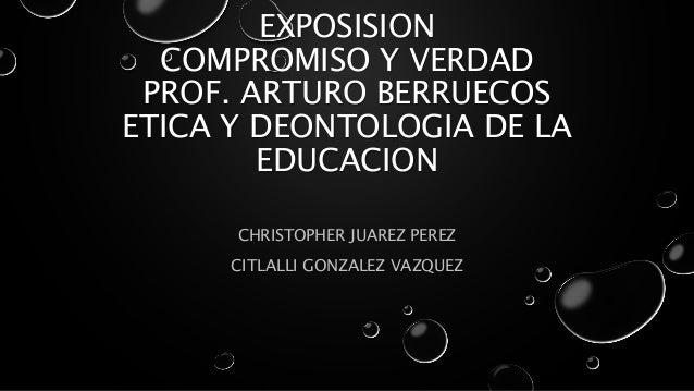 EXPOSISION COMPROMISO Y VERDAD PROF. ARTURO BERRUECOS ETICA Y DEONTOLOGIA DE LA EDUCACION CHRISTOPHER JUAREZ PEREZ CITLALL...