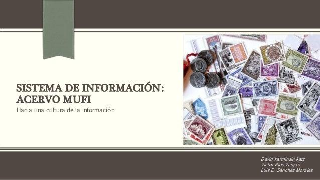 SISTEMA DE INFORMACIÓN:  ACERVO MUFI  Hacia una cultura de la información.  David karminski Katz  Víctor Ríos Vargas  Luis...
