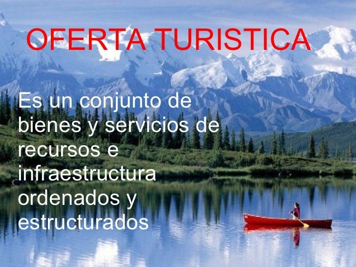 OFERTA TURISTICA Es un conjunto de bienes y servicios de recursos e infraestructura ordenados y estructurados