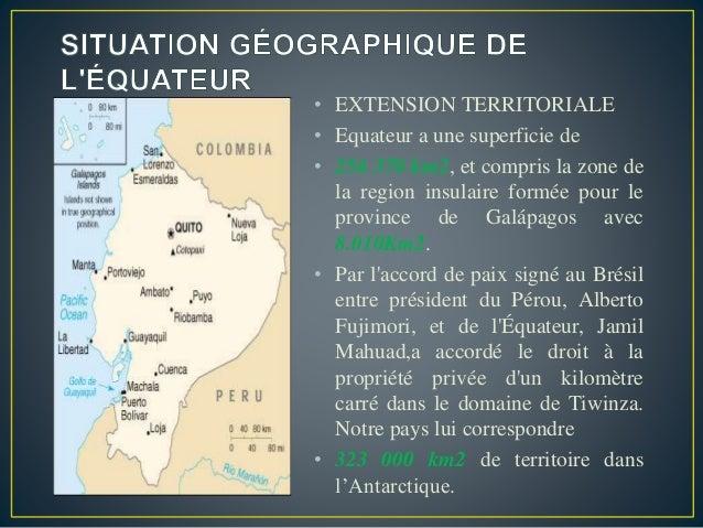 • EXTENSION TERRITORIALE • Equateur a une superficie de • 256 370 km2, et compris la zone de la region insulaire formée po...