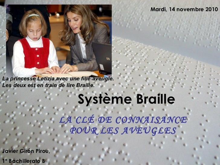 Système Braille LA CLÉ DE CONNAISANCE POUR LES AVEUGLES Javier Girón Pirou,  1º Bachillerato B Mardi, 14 novembre 2010 La ...