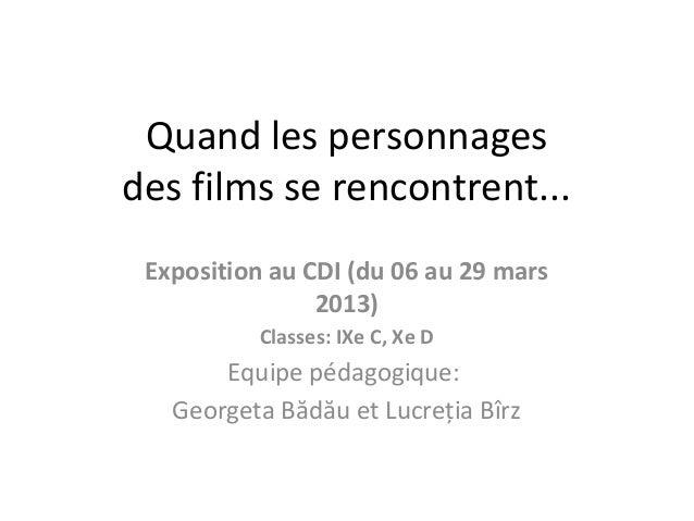 Quand les personnagesdes films se rencontrent...Exposition au CDI (du 06 au 29 mars2013)Classes: IXe C, Xe DEquipe pédagog...