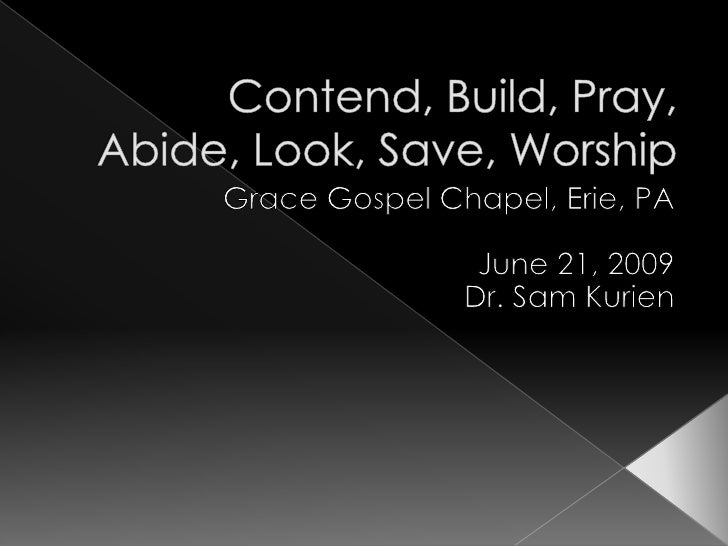 Contend, Build, Pray, Abide, Look, Save, Worship<br />Grace Gospel Chapel, Erie, PA<br />June 21, 2009<br />Dr. Sam Kurien...