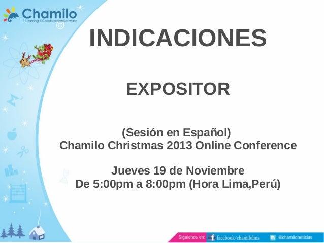 INDICACIONES EXPOSITOR (Sesión en Español) Chamilo Christmas 2013 Online Conference Jueves 19 de Noviembre De 5:00pm a 8:0...