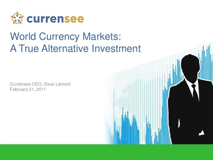 World Currency Markets: <br />A True Alternative Investment<br />Currensee CEO, Dave Lemont<br />February 21, 2011<br />